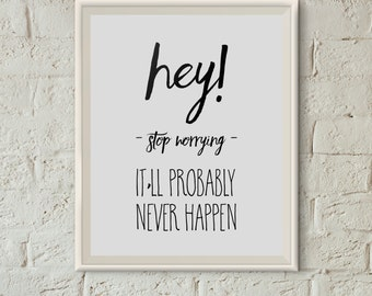 Hey! Stop Worrying It'll Probably Never Happen - Remind Yourself Every Day with this Mindful Digital Print - Instant Download