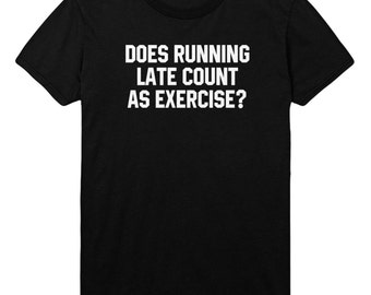 Running Late Count as Exercise Tshirt Funny Slogan Mens Womens T shirt Top STP40