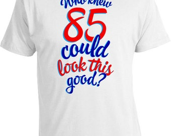 Funny Birthday T Shirt 85th Birthday Gift For Men 85th Birthday Present For Women Who Knew 85 Could Look This Good Mens Ladies Tee DAT-241