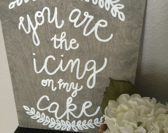 You are the icing on my cake - Wooden Sign - Wedding / Home Decor