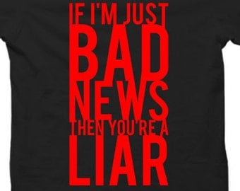 If I'm Just Bad News Then You're A Liar - Tshirt Options