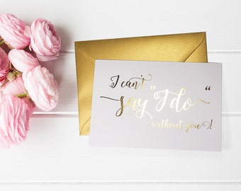 I Can't Say I Do Without You - Will You Be My Bridesmaid, Maid of Honor, Flower Girl - Gold Foil Cards by Paper Charms - B6 #WY114