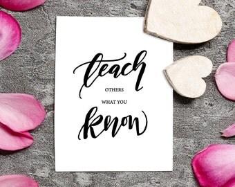 Teachers Gift, Teach Others What You Know, Inspirational Wall Art, Teacher Art Printable, 5 x 7, 8 x 10, Teach Calligraphy Print.
