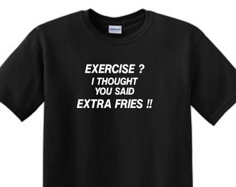 EXERCISE ? I Thought You Said EXTRA FRIES !! - Funny T-shirt