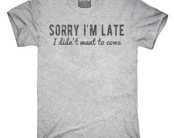 Sorry I'm Late I Didn't Want To Come T-Shirt, Hoodie, Tank Top, Gifts