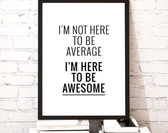 "Printable Art Quote Poster ""Im not here to be average Im here to be awesome"" Inspirational Print Wall Decor Digital Download *DIY PRINT*"