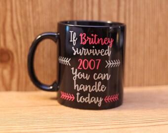 If britney survived 2007 you can handle today mug - Britney Spears mug - coffee mug