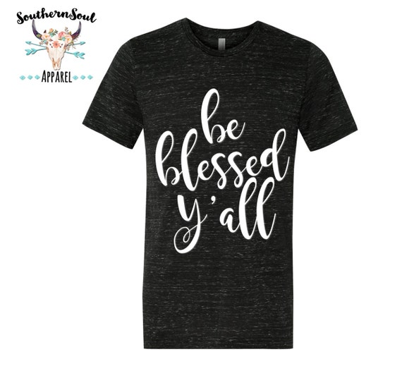 Be Blessed Y'all Unisex T Shirt, Country T Shirt, Southern T Shirt, Country Shirt, Inspirational Shirt, Church Shirt, Boutique Shirt