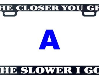The closer you get funny license plate frame