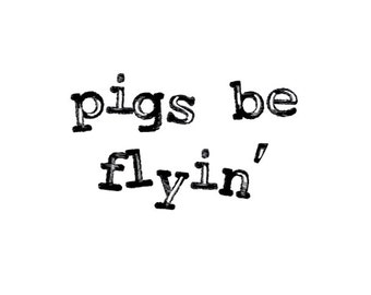 Pigs be flyin' - quote cling rubber stamp