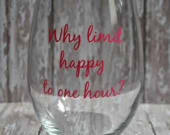 Stemless Wine Glass - Why limit happy to one hour? - VINYL Lettering - wine - happy hour - girls night - cheers - moms love wine - wine time
