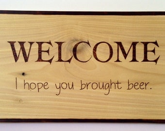 Welcome- I hope you brought beer - funny wood sign - wood burned sign - welcome sign