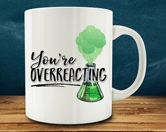 You're Overreacting Mug, funny science mug, Science Teacher mug, chemistry mug (M809-rts)
