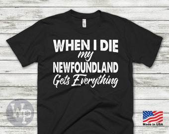 Newfoundland T-Shirt - When I Die My Newfoundland Gets Everything - Funny T-Shirt For Dog Lovers