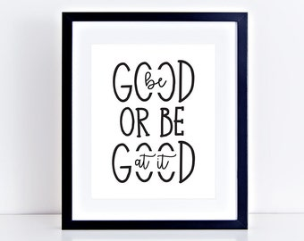 Be Good or Be Good At It - Inspirational Print - DIGITAL, PRINTABLE, INSTANT download