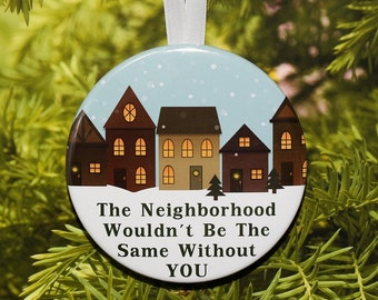 The Neighborhood Wouldn't Be The Same Without You - Neighbor Ornament - C111