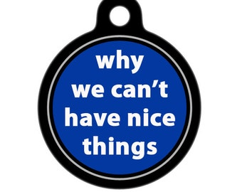 Pet ID Tag - Why We Can't Have Nice Things Pet Tag, Dog Tag, Cat Tag