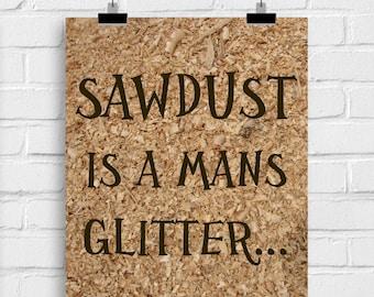 Sawdust is a mans glitter 8 x 10