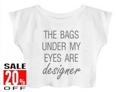 The Bags Under My Eyes Are Designer shirt funny workout top women graphic tops women t-shirt crop top cropped shirt