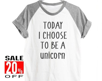 Today I Choose to be a Unicorn shirt unicorn tshirt cool graphic shirt hipster funny top women clothes short sleeve shirt unisex size S M L