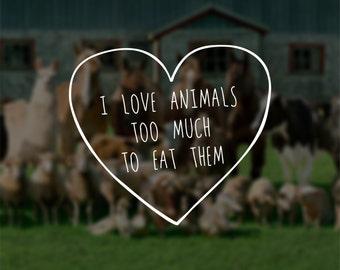 I Love Animals Too Much To Eat Them | Vegan & Vegetarian Inspired Vinyl Window Decal
