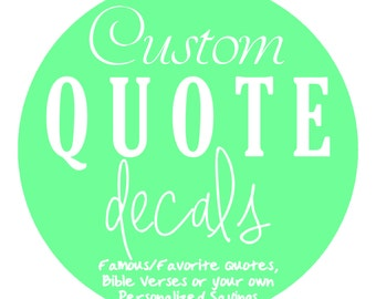 Create your Custom Quote Decal: Famous Quotes, Favorite Song Lyrics, Bible Verses or your own Personalized Sayings