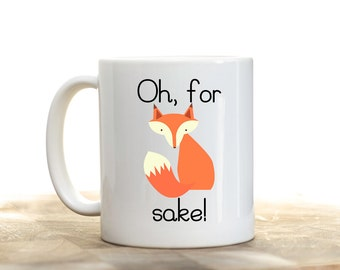 Oh For Fox Sake, For Fox Sake Mug, Oh For Fox Sake Coffee Cup, Fox Mug, Fox Coffee Cup, Funny Mug, Birthday Gift for Friend, Printed Mugs