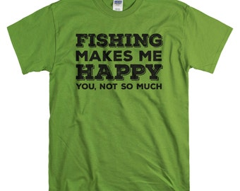 Fishing Shirt - Gifts for Him - Fishing Makes Me Happy You Not So Much - Tshirt for Men