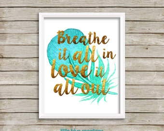 Breathe it all in, love it all out - home decor print 8x10