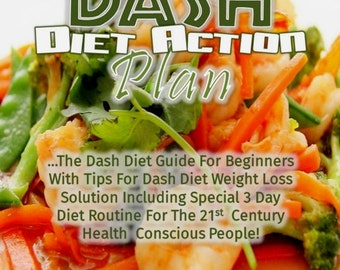 Dash Diet Action Plan: The Dash Diet Guide for Beginners with Tips for Dash Diet Weight Loss Solution...