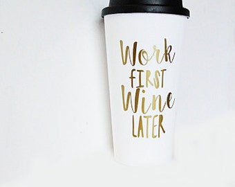 Work first wine later travel mug, gift for her, funny travel mug, coffee mug for wine lover, office mug