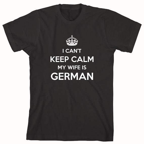 I Can't Keep Calm My Wife Is German Shirt, gift idea for husband - ID: 894