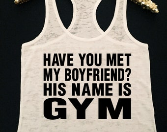 Have You Met My Boyfriend? His Name Is Gym Workout Tank  Burnout Workout Tank  Gym Tank  My Boyfriend is Gym  Workout Tank  Gym Tank