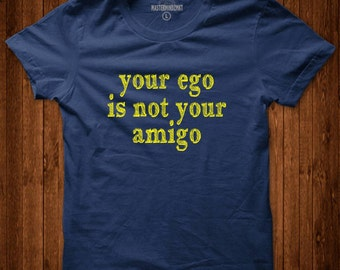 Your Ego is not your Amigo, Slogan T-Shirt, Unisex Tee, Gift for Friend, Funny Gift,