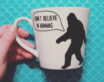I Don't Believe In Humans ~ Bigfoot Mug or Tumbler
