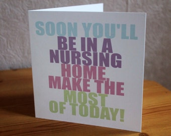 Mothers day card, soon you'll be in a nursing home