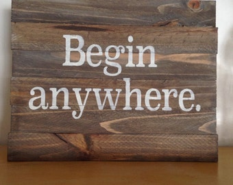 Rustic Wood Sign - Begin anywhere. - Inspirational, Gift, Home Decor, Wall Decor, Craft Room Decor, Gallery Wall, Barnwood, Runner, Author