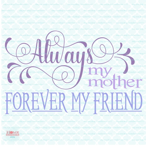 Mothers Day svg Always My Mother Forever My Friend svg Quote