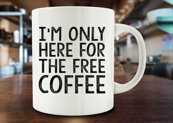 I 39 M Only Here For The Free Coffee Mug Funny Coffee Mug