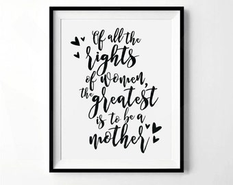 Of All The Rights of Women, The Greatest Is To Be A Mother Print | Mother's Day Print | Prints about Motherhood | Digital Download