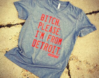 Bitch, please. I'm from Detroit. V-neck tee - fitted unisex