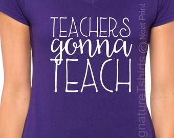 Teachers Gonna Teach Shirt, Funny Gift For Teacher T Shirt , Womens V Neck, Plus Size shirt, Teacher Gift, Christmas Gift for Teacher