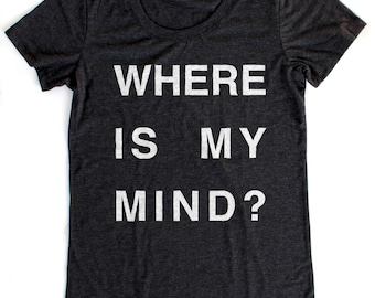 Where is My Mind? T-Shirt WOMENS  -  Available in S M L XL and five shirt colors