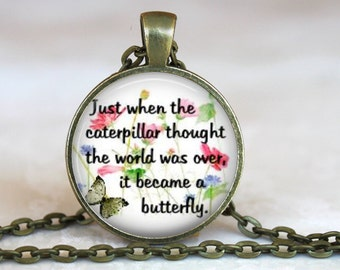 Just When the Caterpillar Thought the World Was Over..Inspirational Quote..Glass Pendant, Necklace or Key Ring