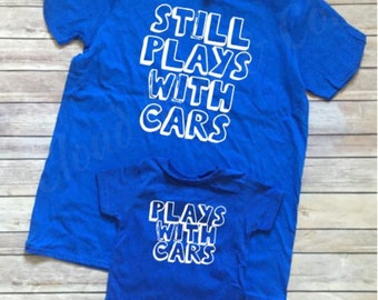 Plays with cars, still plays with cars, Dad, Fathers day shirt, matching shirts, matching dad and son shirts, dad and son shirts, cars shirt