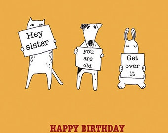 Hey Sister, you are old, get over it - Happy Birthday