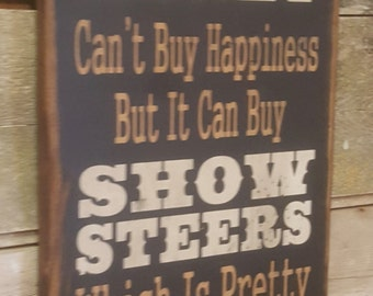 Money Can't Buy Happiness, But It Can Buy Show Steers, Which Is Pretty Much The Same Thing, Humorous, Western, Wooden Sign in BLACK