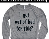 I got out of bed for this Trending now Instagram American apparel Funny Women Sweatshirt Sweater Graphic gift ideas Valentines gifts for her