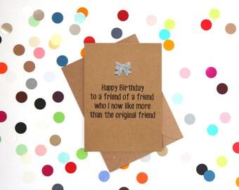 Funny Friend Birthday Card, Funny Birthday Card: Happy Birthday to a friend of a friend that I now like better than the original friend
