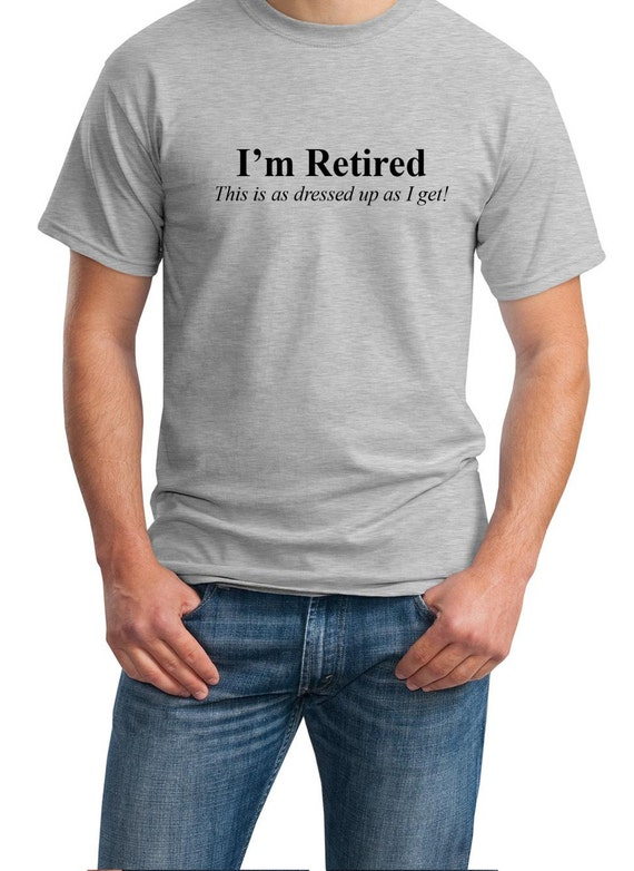 I'm Retired - This is as dressed up as I get! - Mens T-Shirt (Ash Gray or White)